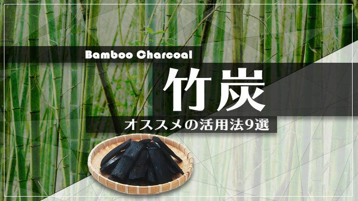 竹炭 の 効果 とオススメの活用法9選